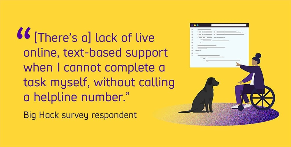 "Graphic text reads ""There's a lack of online, text-based support when I cannot complete a task myself, without calling a number."" from a Big Hack survey respondent."
