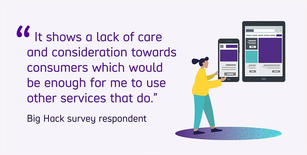 "Quoted text reads ""It shows a lack of care and consideration towards consumers which would be enough for me to use other services that do"" from a Big Hack survey respondent."